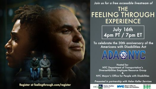 """Picture Banner description (credits to Feeling Through): Movie poster-style graphic that promotes the July 16th 4pm PT/7pm ET screening. On the left shows both actors sitting on a bench, with Tereez in green parka jacket and blue denim jeans, hands clasped in front, and looking to your left slightly, while Artie was sitting upright, leaning back, looking up. At the top is headshots of both actors looking opposite way. On the right of the banner, the text reads: """"To celebrate the 30th anniversary of the Americans with Disabilities Act"""". Blue font text then reads: """"ADA 30 NYC"""". Hosted by: NYC Department of Transportation's DiverseAbilities Employee Resource Group & NYC Mayor's Office for People with Disabilities. Presented in partnership with Helen Keller Services."""